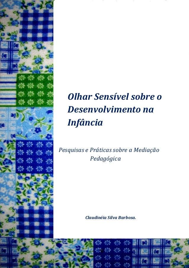 Olhar Sensível sobre o Desenvolvimento na Infância  Pesquisas e Práticas sobre a Mediação Pedagógica  Claudinéia Silva Bar...