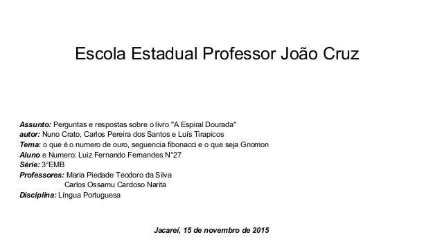 Escola Estadual Professor João Cruz Assunto: Perguntas e respostas sobre o livro ''A Espiral Dourada'' autor: Nuno Crato, ...