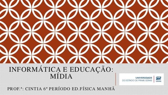 INFORMÁTICA E EDUCAÇÃO: MÍDIA PROF.ª: CINTIA 6º PERÍODO ED.FÍSICA MANHÃ