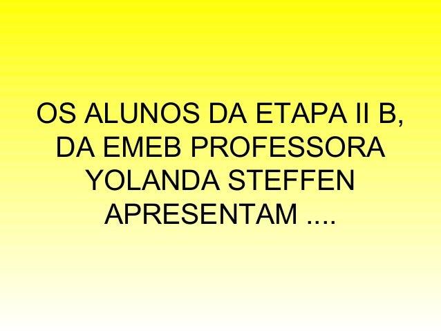 OS ALUNOS DA ETAPA II B, DA EMEB PROFESSORA YOLANDA STEFFEN APRESENTAM ....