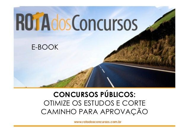 CONCURSOS PÚBLICOS: OTIMIZE OS ESTUDOS E CORTE CAMINHO PARA APROVAÇÃO www.rotadosconcursos.com.br E-BOOK