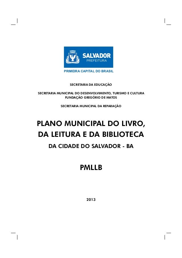 1 -PMLLB PLANO MUNICIPAL DO LIVRO, DA LEITURA E DA BIBLIOTECA DA CIDADE DO SALVADOR - BA PMLLB 2013 PRIMEIRA CAPITAL DO BR...