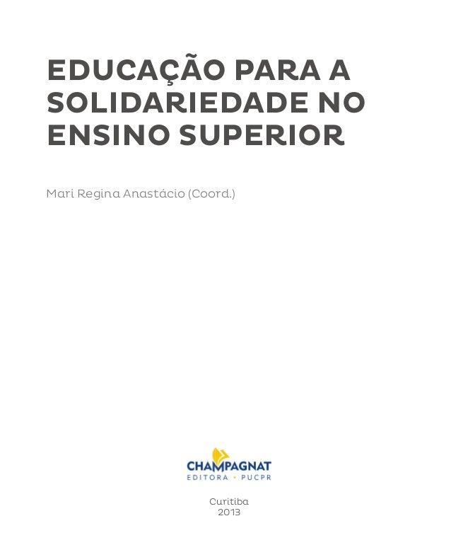 EDUCAÇÃO PARA A  SOLIDARIEDADE NO  ENSINO SUPERIOR  Educação para a Solidariedade no Ensino Superior 1  Mari Regina Anastá...