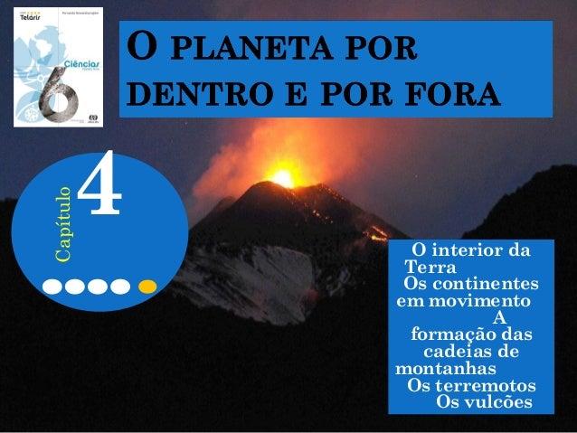 O interior da Terra Os continentes em movimento A formação das cadeias de montanhas Os terremotos Os vulcões 4 Capítulo