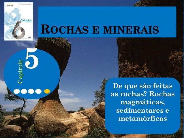 De que são feitas as rochas? Rochas magmáticas, sedimentares e metamórficas 5 Capítulo
