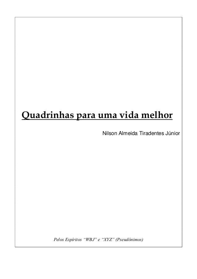 """Quadrinhas para uma vida melhor Nilson Almeida Tiradentes Júnior Pelos Espíritos """"WBJ"""" e """"XYZ"""" (Pseudônimos)"""