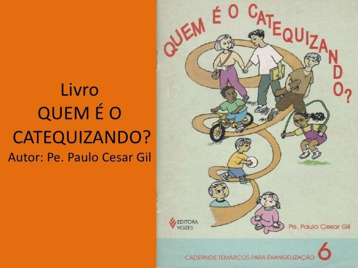 Livro  QUEM É OCATEQUIZANDO?Autor: Pe. Paulo Cesar Gil