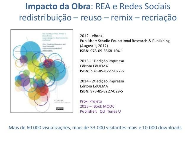 Impacto da Obra: REA e Redes Sociais redistribuição – reuso – remix – recriação 2012 - eBook Publisher: Scholio Educationa...