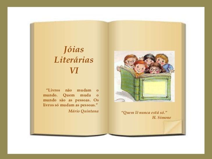 """Jóias     Literárias         VI  """"Livros não mudam omundo. Quem muda omundo são as pessoas. Oslivros só mudam as pessoas.""""..."""