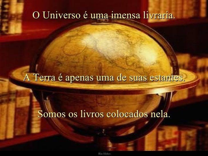 Ria Slides O Universo é uma imensa livraria. A Terra é apenas uma de suas estantes. Somos os livros colocados nela.