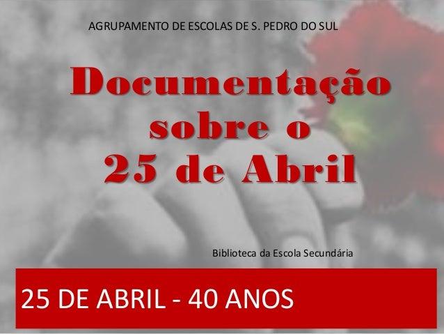 25 DE ABRIL - 40 ANOS Documentação sobre o 25 de Abril Biblioteca da Escola Secundária AGRUPAMENTO DE ESCOLAS DE S. PEDRO ...