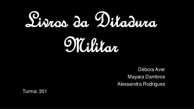 Livros da Ditadura Militar Débora Aver Mayara Dambros Alessandra Rodrigues Turma: 301