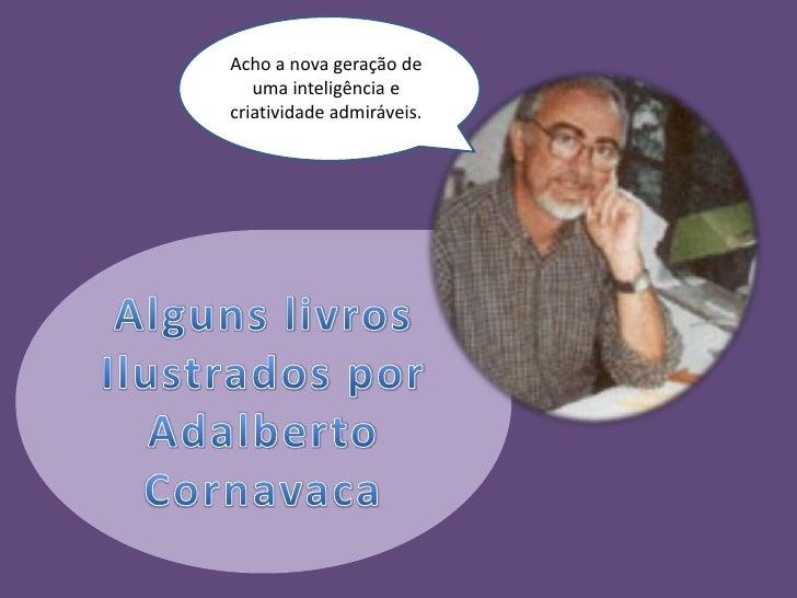 Acho a nova geração de uma inteligência e criatividade admiráveis.<br />Alguns livros<br />Ilustrados por<br />Adalberto C...