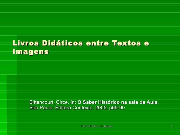 Livros Didáticos entre Textos eImagens   Bittencourt, Circe. In: O Saber Histórico na sala de Aula.   São Paulo. Editora C...