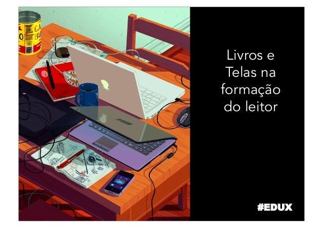 Livros e Telas na formação do leitor #EDUX