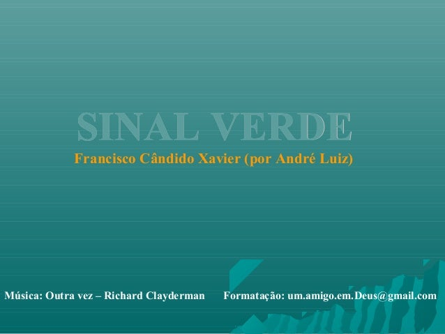 SINAL VERDESINAL VERDE Francisco Cândido Xavier (por André Luiz) Música: Outra vez – Richard Clayderman Formatação: um.ami...