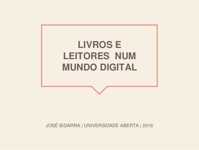 LIVROS E LEITORES NUM MUNDO DIGITAL JOSÉ BIDARRA | UNIVERSIDADE ABERTA | 2016