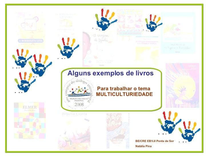 Para trabalhar o tema  MULTICULTURIEDADE Alguns exemplos de livros   BE/CRE EB1/JI Ponte de Sor  Natália Pina