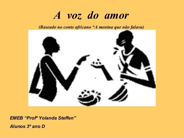 """A voz do amor (Baseado no conto africano """"A menina que não falava) EMEB """"Profª Yolanda Steffen"""" Alunos 3º ano D"""