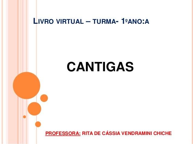 LIVRO VIRTUAL – TURMA- 1ºANO:A  CANTIGAS  PROFESSORA: RITA DE CÁSSIA VENDRAMINI CHICHE