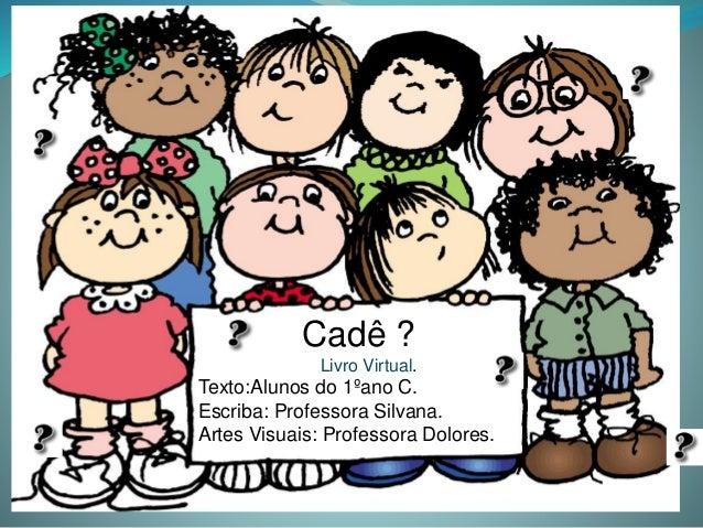 Cadê ? Livro Virtual. Texto:Alunos do 1ºano C. Escriba: Professora Silvana. Artes Visuais: Professora Dolores.