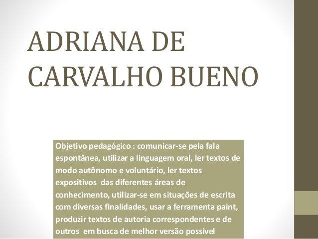 ADRIANA DE  CARVALHO BUENO  Objetivo pedagógico : comunicar-se pela fala  espontânea, utilizar a linguagem oral, ler texto...