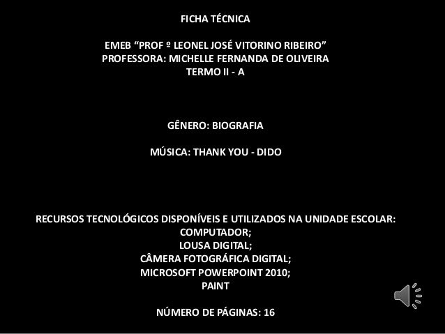 "FICHA TÉCNICA EMEB ""PROF º LEONEL JOSÉ VITORINO RIBEIRO"" PROFESSORA: MICHELLE FERNANDA DE OLIVEIRA TERMO II - A GÊNERO: BI..."
