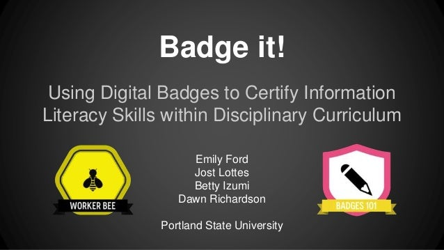 Badge it! Using Digital Badges to Certify Information Literacy Skills within Disciplinary Curriculum Emily Ford Jost Lotte...