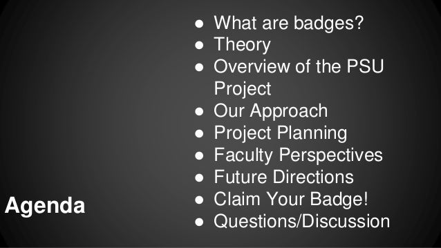 ● What are badges? ● Theory ● Overview of the PSU Project ● Our Approach ● Project Planning ● Faculty Perspectives ● Futur...