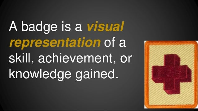 A badge is a visual representation of a skill, achievement, or knowledge gained.