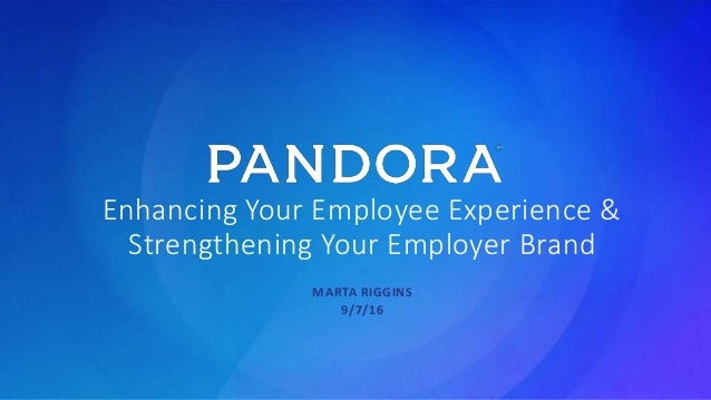 Pandora Confidential Enhancing Your Employee Experience & Strengthening Your Employer Brand MARTA RIGGINS 9/7/16