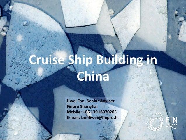 Cruise Ship Building in China Liwei Tan, Senior Adviser Finpro Shanghai Mobile: +86 13916970205 E-mail: tan.liwei@finpro.fi