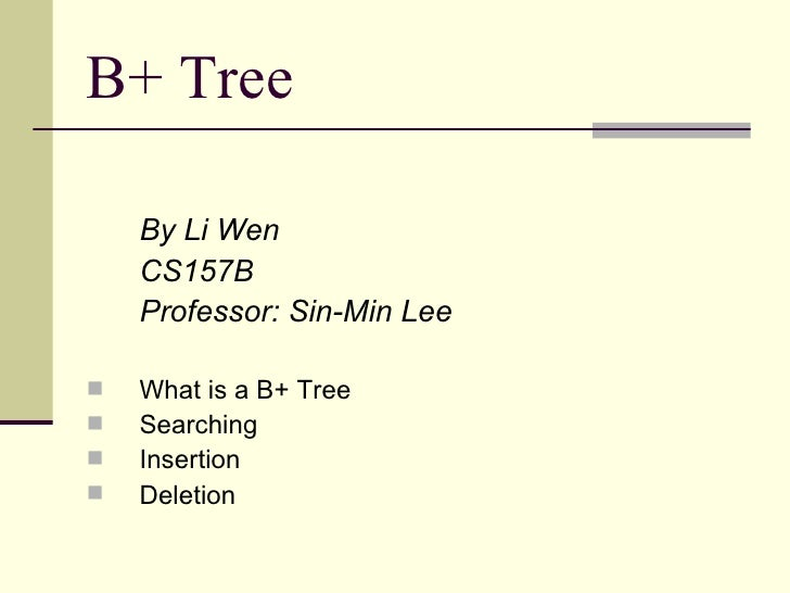 B+ Tree      By Li Wen     CS157B     Professor: Sin-Min Lee     What is a B+ Tree    Searching    Insertion    Deleti...