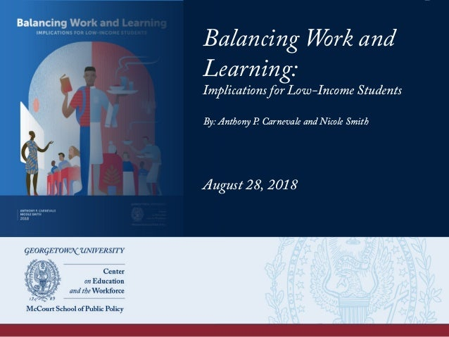Balancing Work and Learning: Implications for Low-Income Students August 28, 2018 By: Anthony P. Carnevale and Nicole Smith
