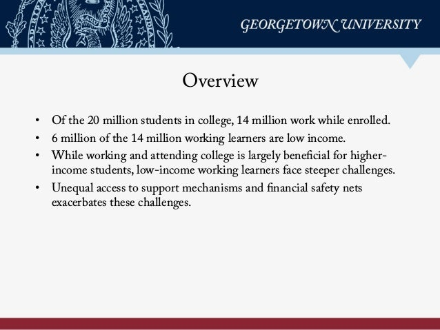 Overview • Of the 20 million students in college, 14 million work while enrolled. • 6 million of the 14 million working ...