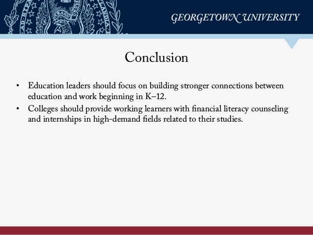Conclusion • Education leaders should focus on building stronger connections between education and work beginning in K–12...