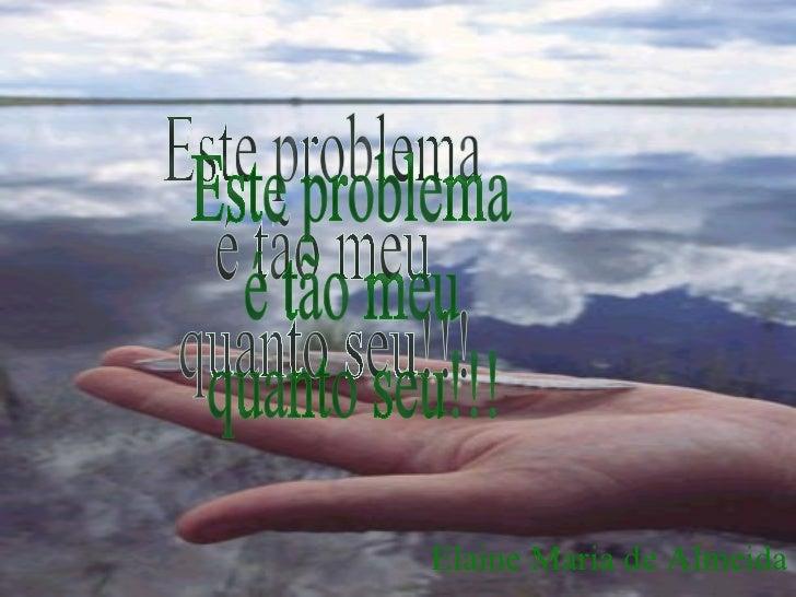 Este problema é tão meu quanto seu!!! Elaine Maria de Almeida
