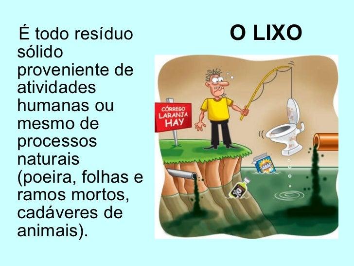 O LIXO   <ul><li>É todo resíduo sólido proveniente de atividades humanas ou mesmo de processos naturais (poeira, folhas e ...