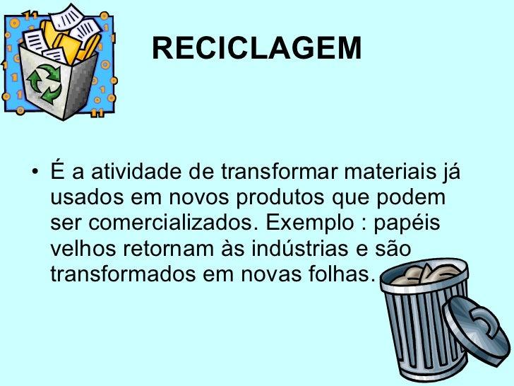 RECICLAGEM <ul><li>É a atividade de transformar materiais já usados em novos produtos que podem ser comercializados. Exemp...