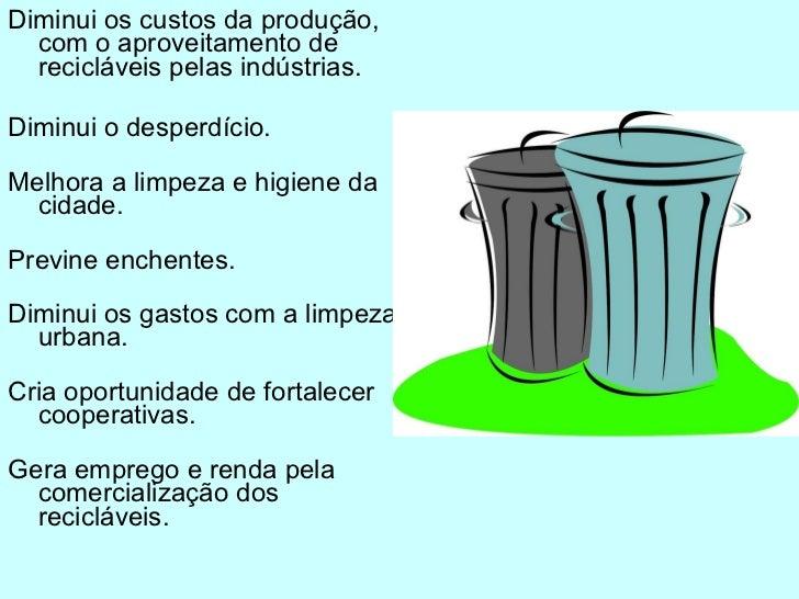 <ul><li>Diminui os custos da produção, com o aproveitamento de recicláveis pelas indústrias. </li></ul><ul><li>Diminui o d...