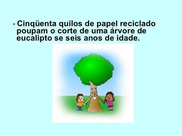<ul><li>•  Cinqüenta quilos de papel reciclado poupam o corte de uma árvore de eucalipto se seis anos de idade. </li></ul>