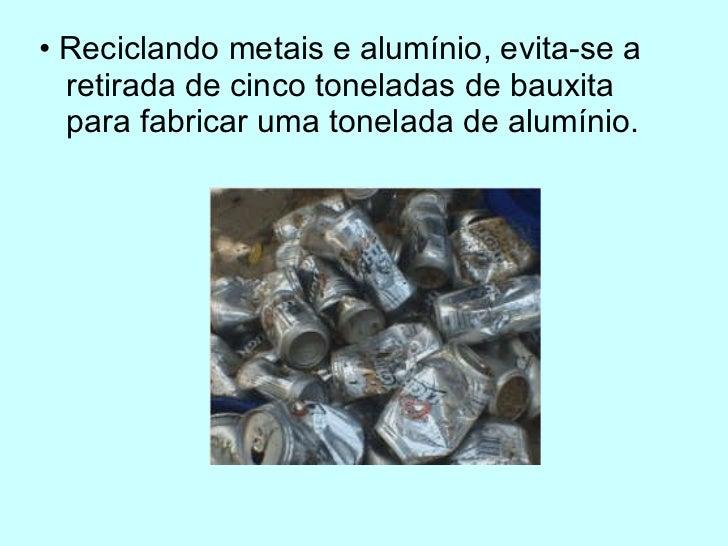 <ul><li>•  Reciclando metais e alumínio, evita-se a retirada de cinco toneladas de bauxita para fabricar uma tonelada de a...