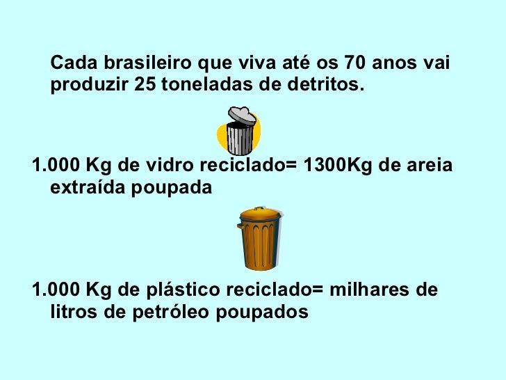 <ul><li>Cada brasileiro que viva até os 70 anos vai produzir 25 toneladas de detritos. </li></ul><ul><li>1.000 Kg de vidr...