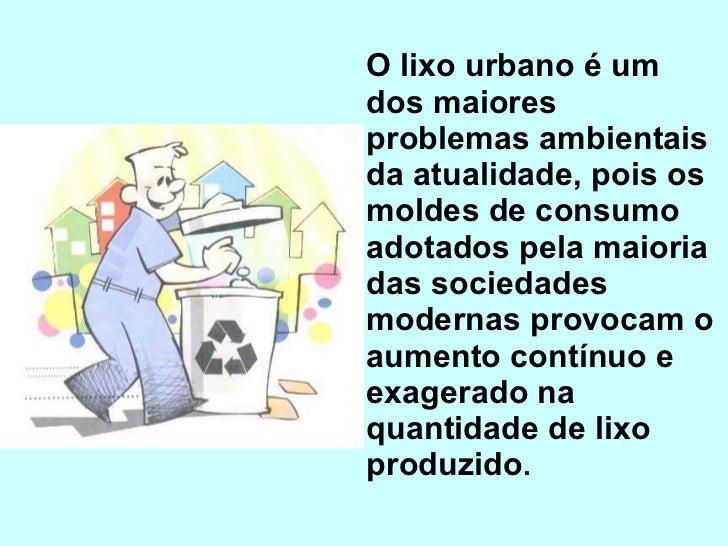 <ul><li>O lixo urbano é um dos maiores problemas ambientais da atualidade, pois os moldes de consumo adotados pela maioria...