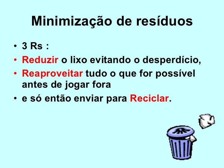 Minimização de resíduos <ul><li>3 Rs :  </li></ul><ul><li>Reduzir  o lixo evitando o desperdício, </li></ul><ul><li>Reapro...