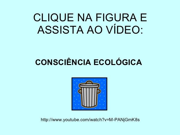 CLIQUE NA FIGURA E ASSISTA AO VÍDEO: http://www.youtube.com/watch?v=M-PANjGmK8s CONSCIÊNCIA ECOLÓGICA