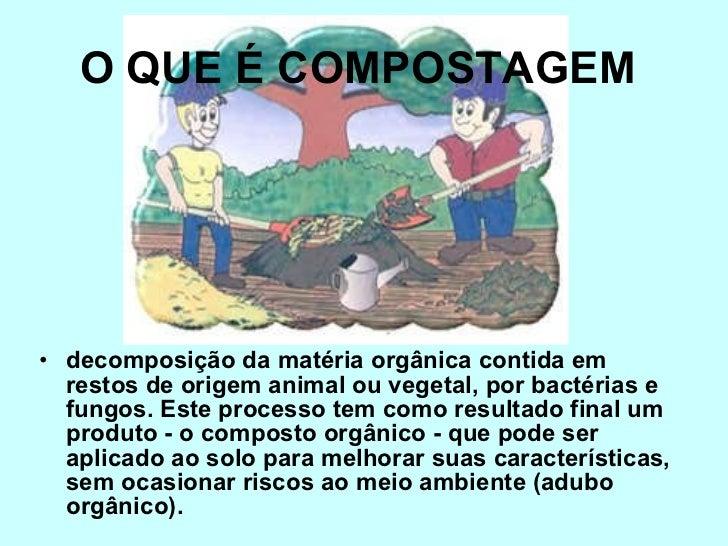 O QUE É COMPOSTAGEM   <ul><li>decomposição da matéria orgânica contida em restos de origem animal ou vegetal, por bactéria...