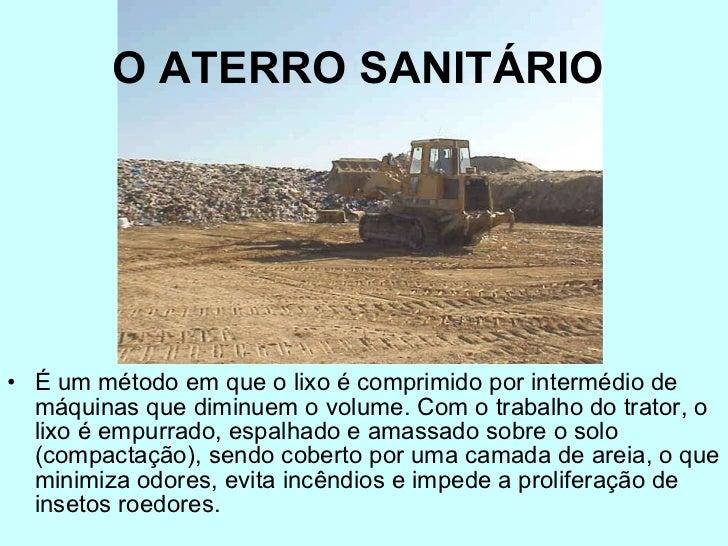 O ATERRO SANITÁRIO   <ul><li>É um método em que o lixo é comprimido por intermédio de máquinas que diminuem o volume. Com ...
