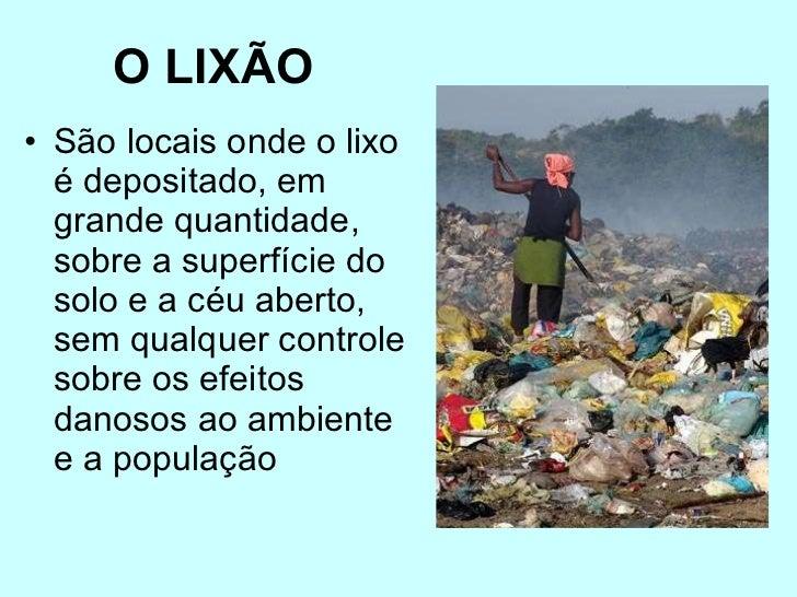 O LIXÃO   <ul><li>São locais onde o lixo é depositado, em grande quantidade, sobre a superfície do solo e a céu aberto, se...