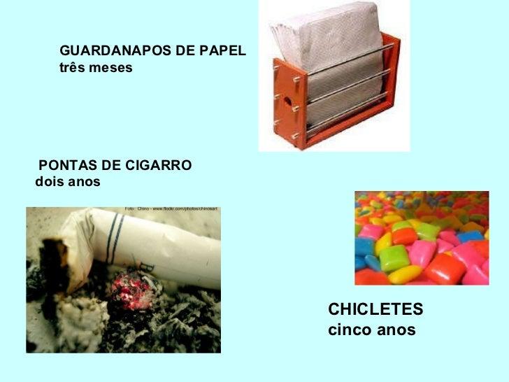 <ul><li> PONTAS DE CIGARRO </li></ul><ul><li>dois anos </li></ul>GUARDANAPOS DE PAPEL três meses CHICLETES  cinco anos
